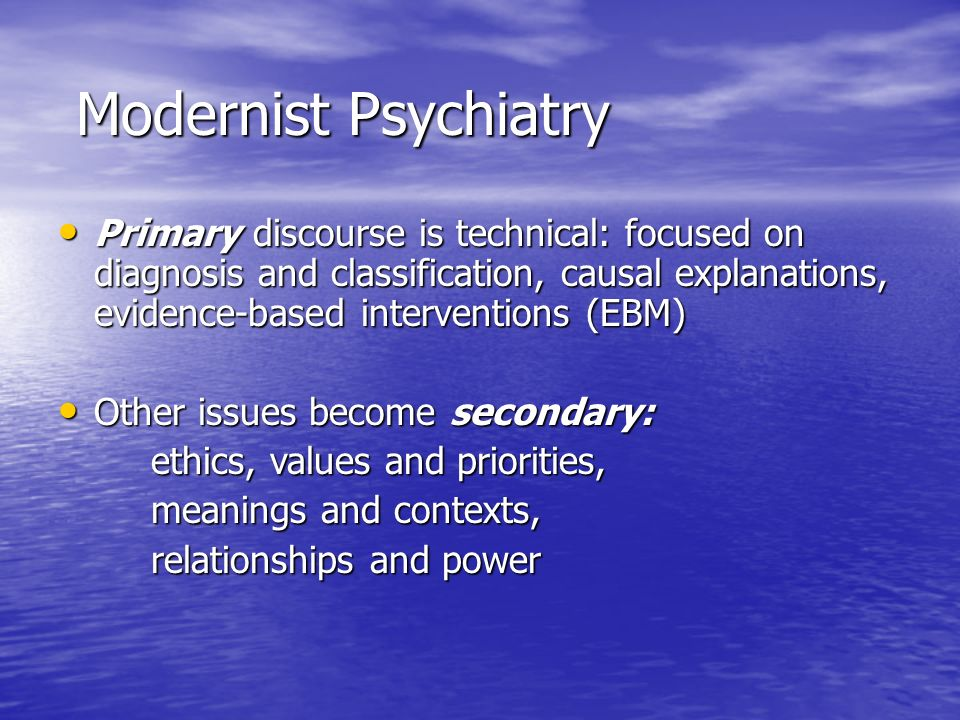 Modernist Psychiatry Modernist Psychiatry Primary discourse is technical: focused on diagnosis and classification, causal explanations, evidence-based interventions (EBM) Primary discourse is technical: focused on diagnosis and classification, causal explanations, evidence-based interventions (EBM) Other issues become secondary: Other issues become secondary: ethics, values and priorities, ethics, values and priorities, meanings and contexts, meanings and contexts, relationships and power relationships and power