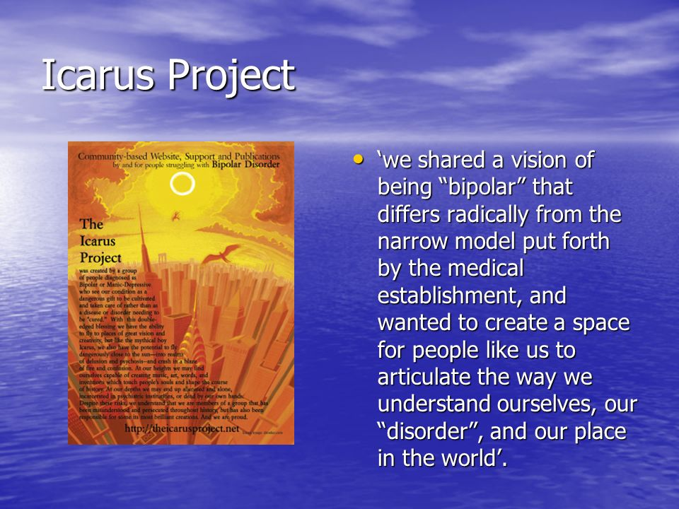 Icarus Project we shared a vision of being bipolar that differs radically from the narrow model put forth by the medical establishment, and wanted to create a space for people like us to articulate the way we understand ourselves, our disorder, and our place in the world.