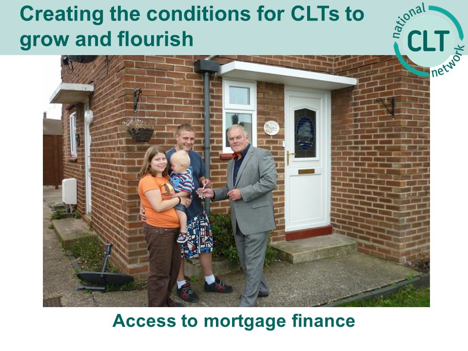 Creating the conditions for CLTs to grow and flourish Access to mortgage finance