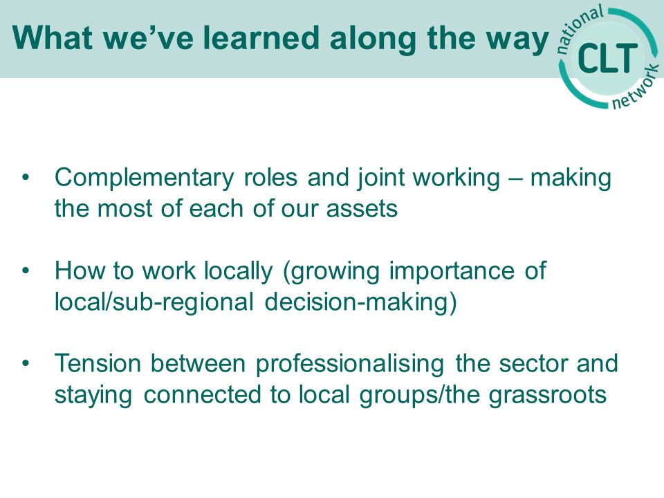 What weve learned along the way Complementary roles and joint working – making the most of each of our assets How to work locally (growing importance of local/sub-regional decision-making) Tension between professionalising the sector and staying connected to local groups/the grassroots