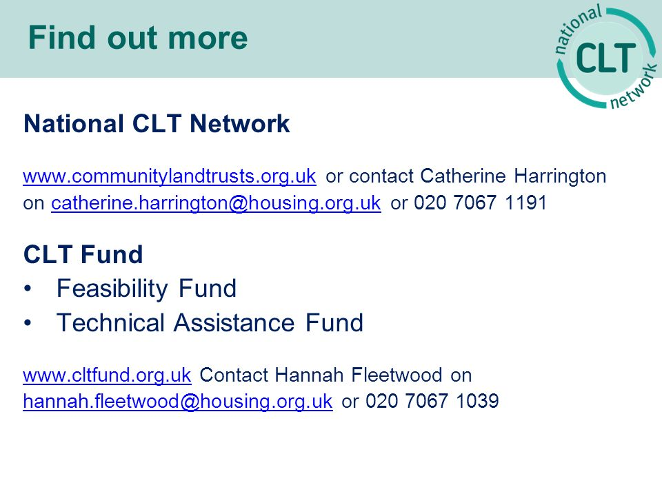 Find out more National CLT Network   or contact Catherine Harrington on or CLT Fund Feasibility Fund Technical Assistance Fund   Contact Hannah Fleetwood on or