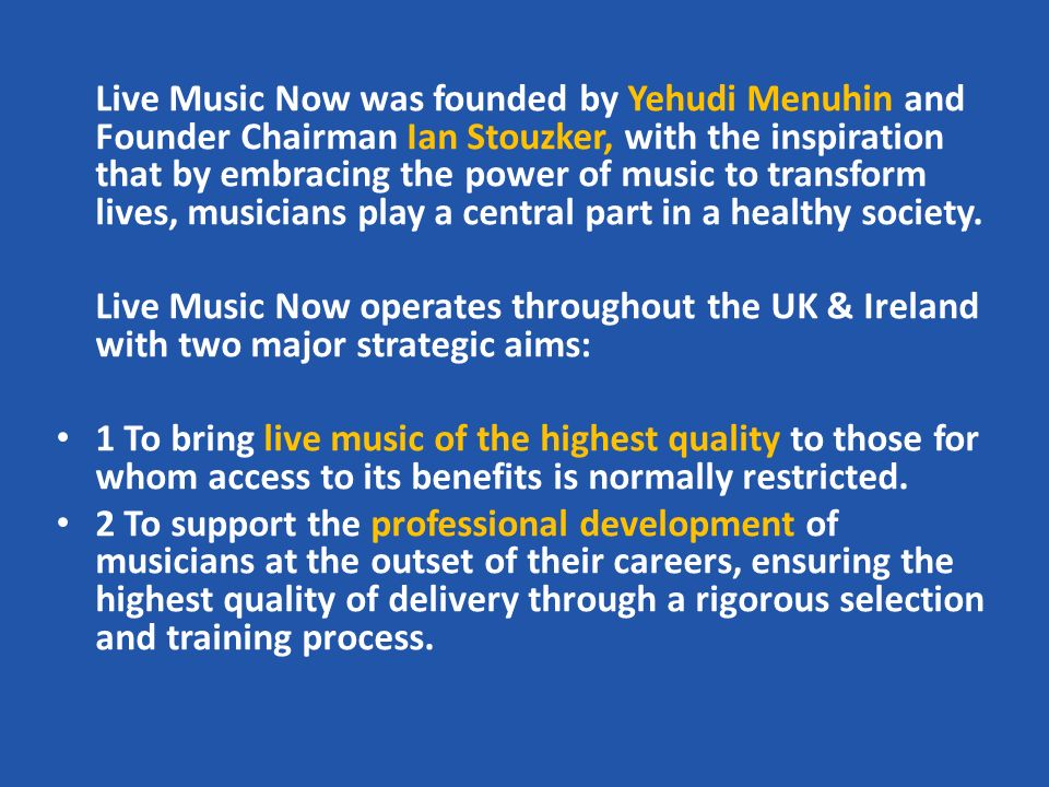 Live Music Now was founded by Yehudi Menuhin and Founder Chairman Ian Stouzker, with the inspiration that by embracing the power of music to transform lives, musicians play a central part in a healthy society.