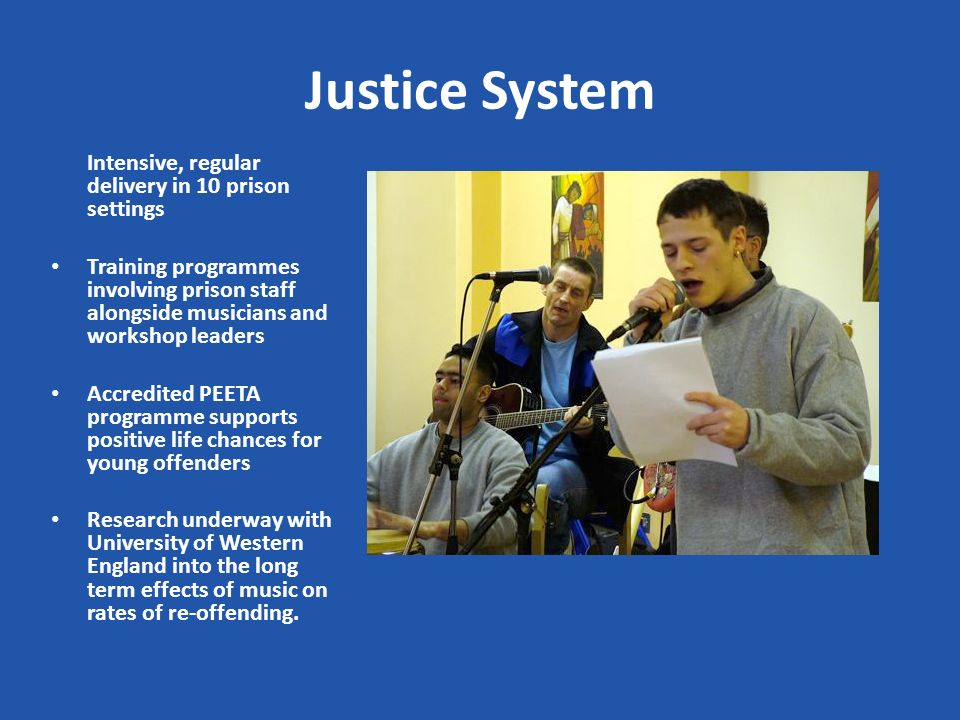 Justice System Intensive, regular delivery in 10 prison settings Training programmes involving prison staff alongside musicians and workshop leaders Accredited PEETA programme supports positive life chances for young offenders Research underway with University of Western England into the long term effects of music on rates of re-offending.