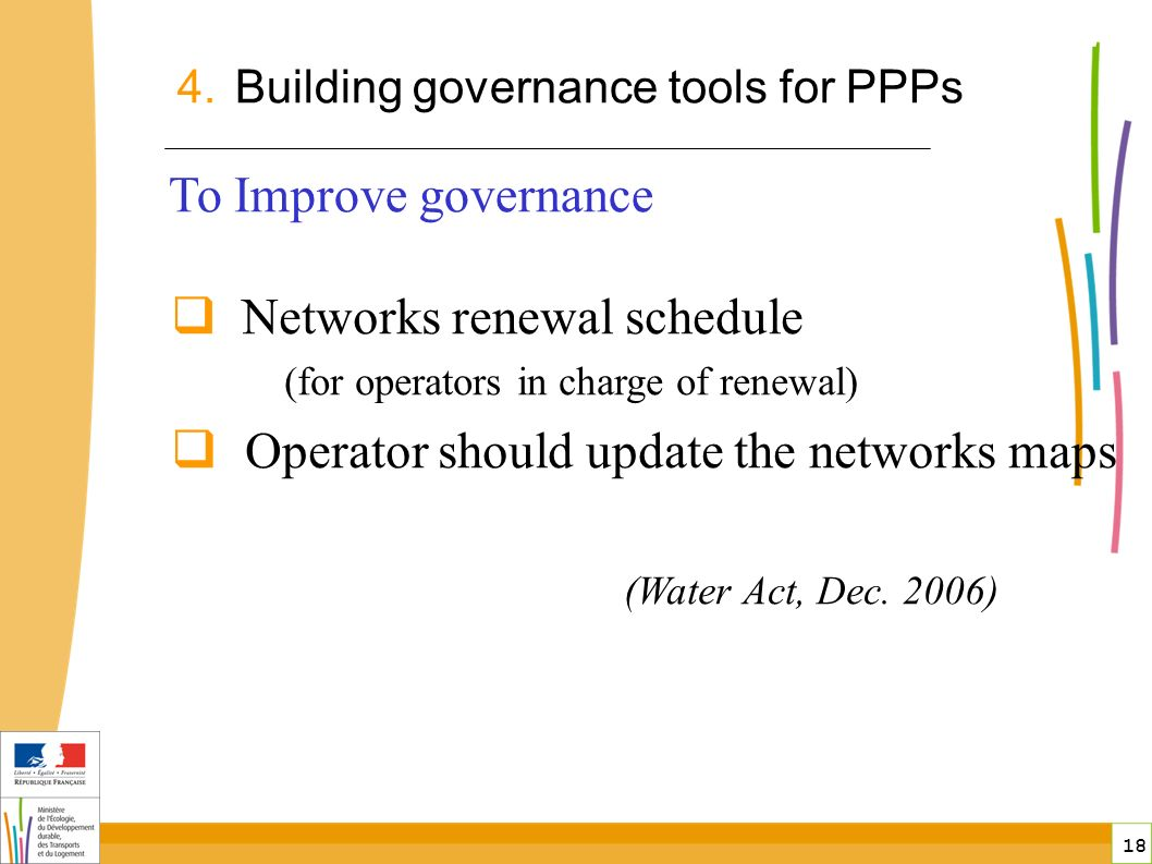 18 To Improve governance Networks renewal schedule (for operators in charge of renewal) Operator should update the networks maps (Water Act, Dec.