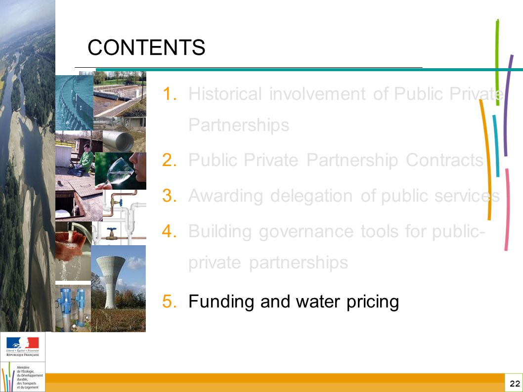22 public-private partnerships in France CONTENTS 1.Historical involvement of Public Private Partnerships 2.Public Private Partnership Contracts 3.Awarding delegation of public services 4.Building governance tools for public- private partnerships 5.Funding and water pricing