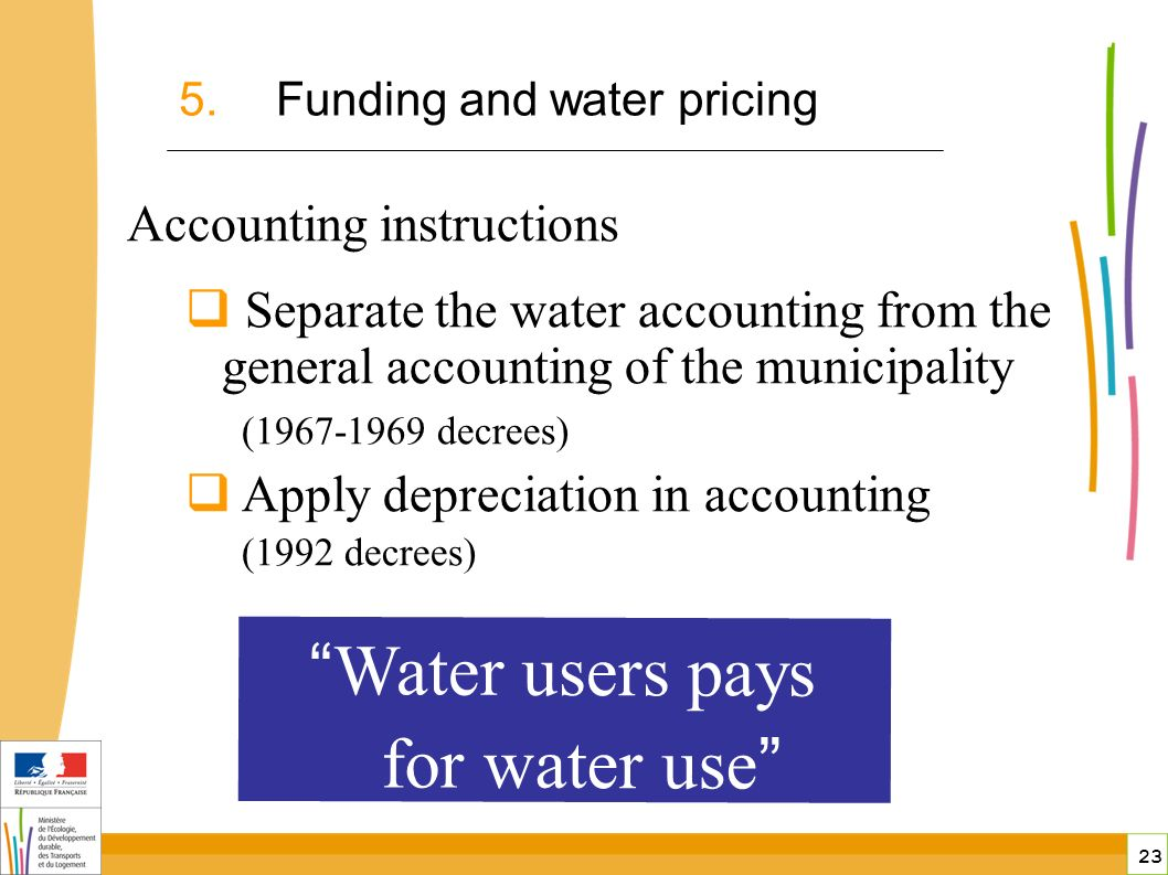 23 public-private partnerships in France 5.Funding and water pricing Accounting instructions Separate the water accounting from the general accounting of the municipality ( decrees) Apply depreciation in accounting (1992 decrees) Water users pays for water use