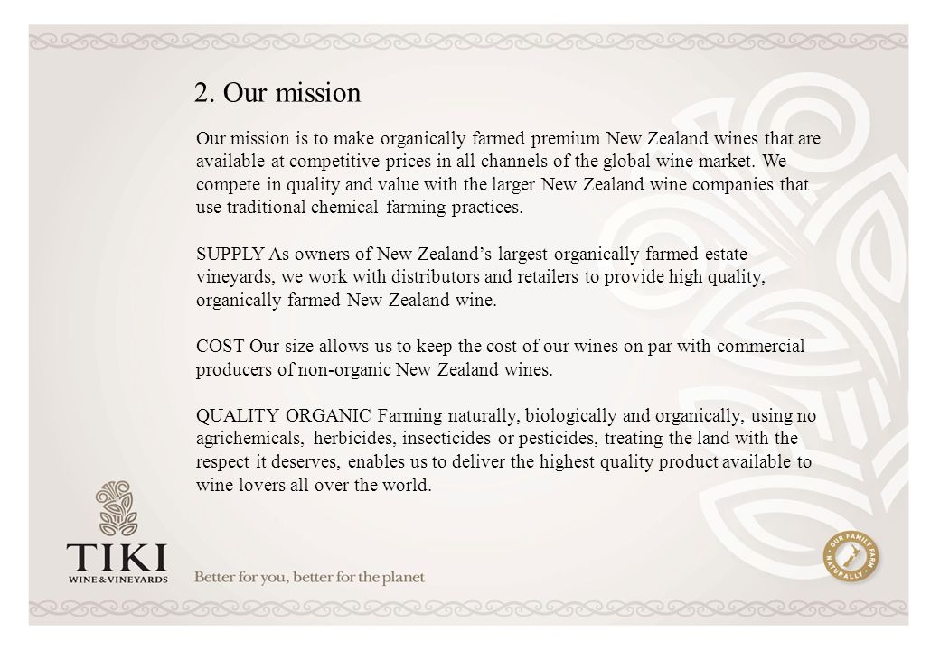 Our mission is to make organically farmed premium New Zealand wines that are available at competitive prices in all channels of the global wine market.