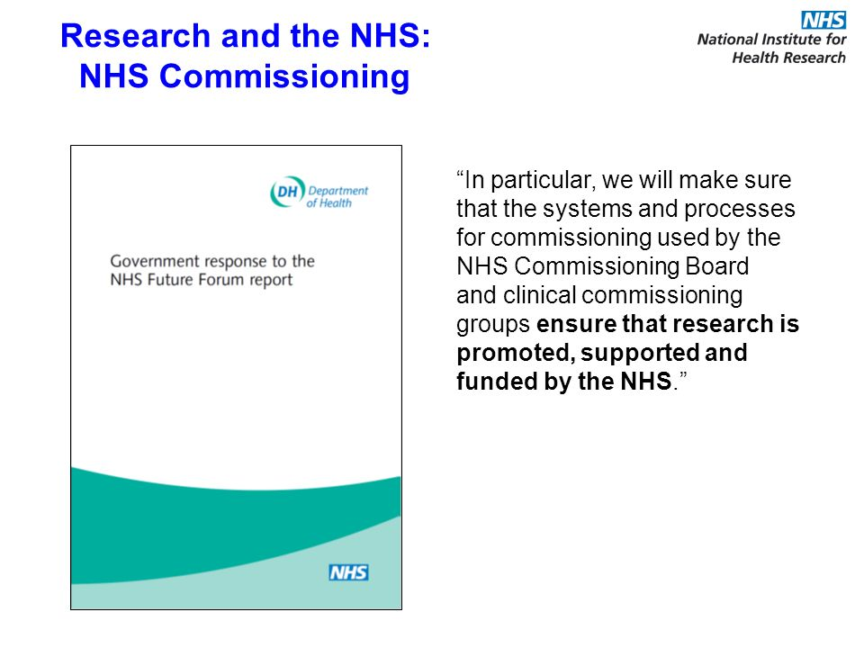In particular, we will make sure that the systems and processes for commissioning used by the NHS Commissioning Board and clinical commissioning groups ensure that research is promoted, supported and funded by the NHS.
