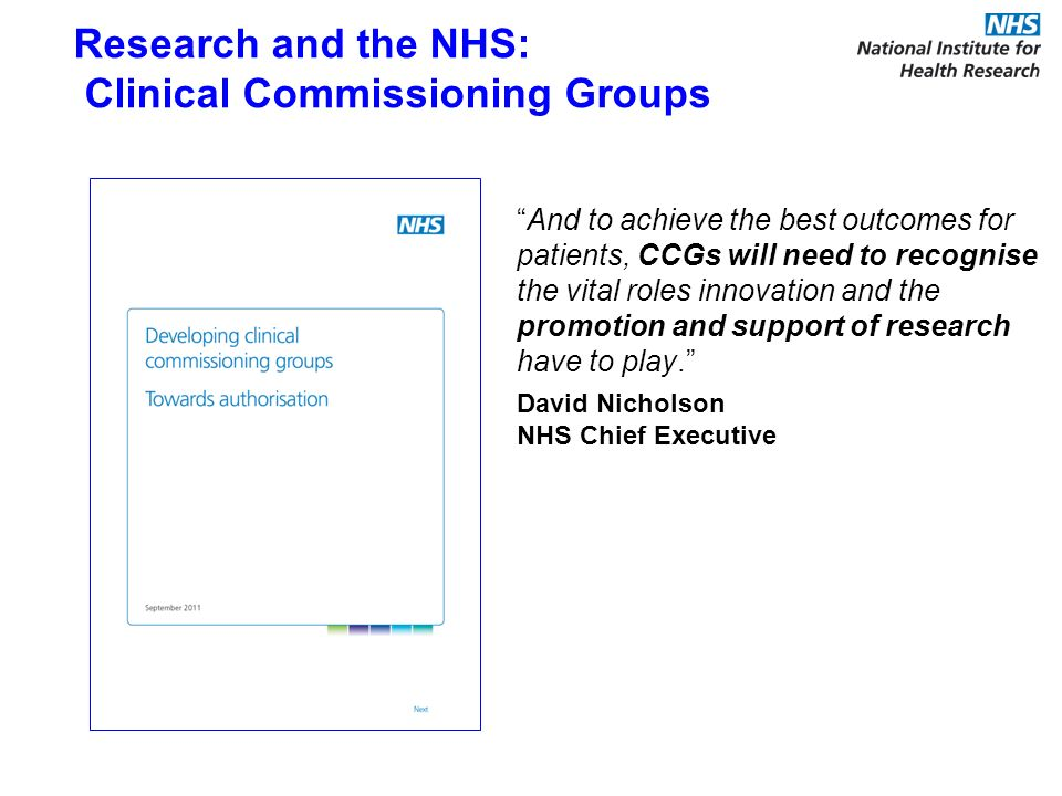 Research and the NHS: Clinical Commissioning Groups And to achieve the best outcomes for patients, CCGs will need to recognise the vital roles innovation and the promotion and support of research have to play.
