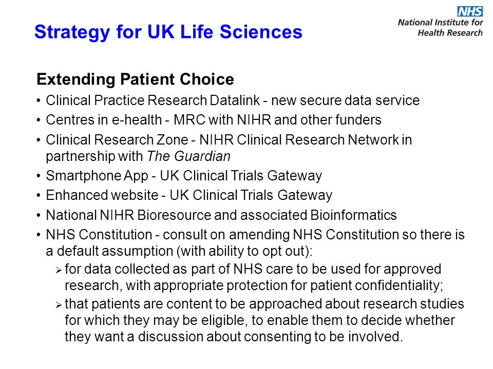 Extending Patient Choice Clinical Practice Research Datalink - new secure data service Centres in e-health - MRC with NIHR and other funders Clinical Research Zone - NIHR Clinical Research Network in partnership with The Guardian Smartphone App - UK Clinical Trials Gateway Enhanced website - UK Clinical Trials Gateway National NIHR Bioresource and associated Bioinformatics NHS Constitution - consult on amending NHS Constitution so there is a default assumption (with ability to opt out): for data collected as part of NHS care to be used for approved research, with appropriate protection for patient confidentiality; that patients are content to be approached about research studies for which they may be eligible, to enable them to decide whether they want a discussion about consenting to be involved.
