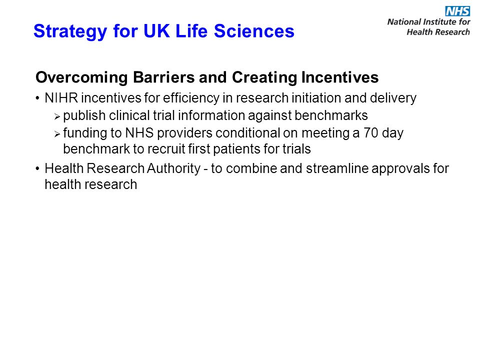 Overcoming Barriers and Creating Incentives NIHR incentives for efficiency in research initiation and delivery publish clinical trial information against benchmarks funding to NHS providers conditional on meeting a 70 day benchmark to recruit first patients for trials Health Research Authority - to combine and streamline approvals for health research Strategy for UK Life Sciences