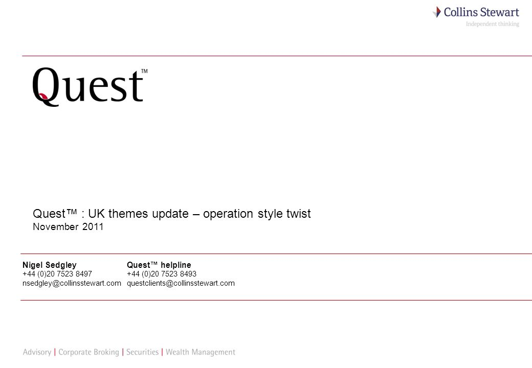 1 Quest : UK themes update – operation style twist November 2011 Nigel Sedgley +44 (0)20 7523 8497 nsedgley@collinsstewart.com Quest helpline +44 (0)20 7523 8493 questclients@collinsstewart.com