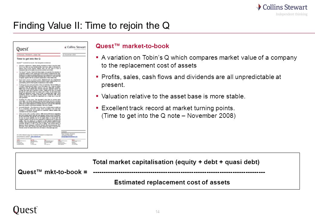 14 Finding Value II: Time to rejoin the Q Quest market-to-book A variation on Tobins Q which compares market value of a company to the replacement cost of assets Profits, sales, cash flows and dividends are all unpredictable at present.