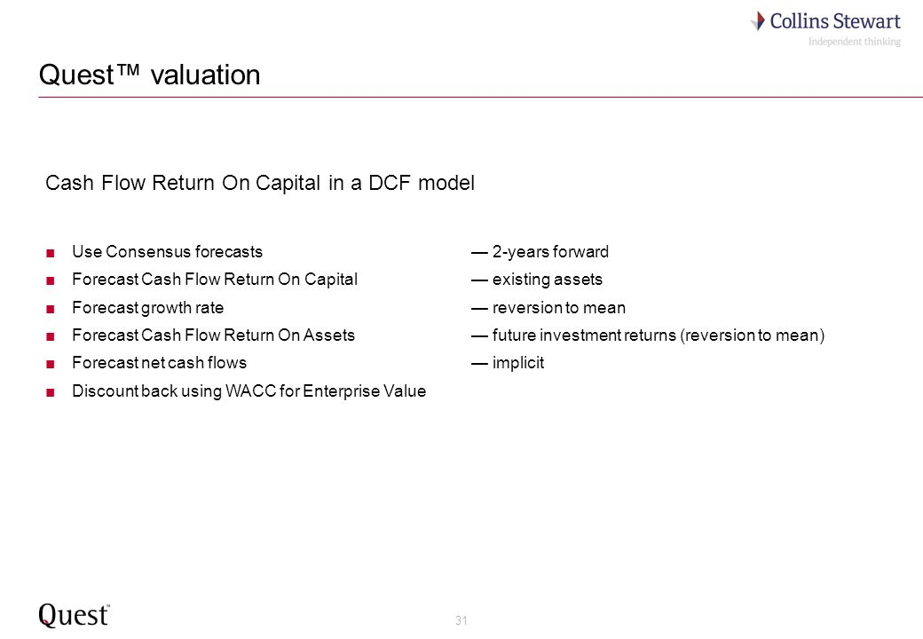 31 Quest valuation Cash Flow Return On Capital in a DCF model Use Consensus forecasts 2-years forward Forecast Cash Flow Return On Capital existing assets Forecast growth rate reversion to mean Forecast Cash Flow Return On Assets future investment returns (reversion to mean) Forecast net cash flows implicit Discount back using WACC for Enterprise Value