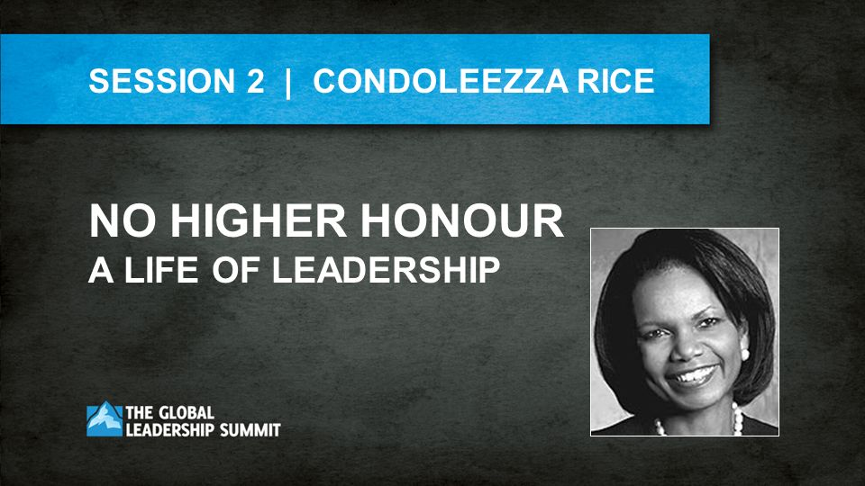 SESSION 2 | CONDOLEEZZA RICE NO HIGHER HONOUR A LIFE OF LEADERSHIP