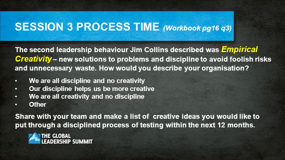 SESSION 3 PROCESS TIME (Workbook pg16 q3) Empirical Creativity The second leadership behaviour Jim Collins described was Empirical Creativity – new solutions to problems and discipline to avoid foolish risks and unnecessary waste.