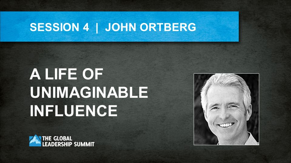 SESSION 4 | JOHN ORTBERG A LIFE OF UNIMAGINABLE INFLUENCE