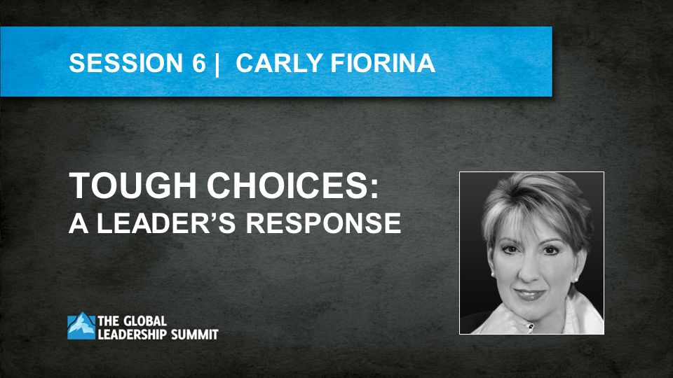 SESSION 6 | CARLY FIORINA TOUGH CHOICES: A LEADERS RESPONSE