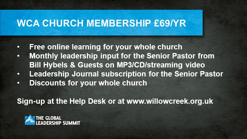 WCA CHURCH MEMBERSHIP £69/YR Free online learning for your whole church Monthly leadership input for the Senior Pastor from Bill Hybels & Guests on MP3/CD/streaming video Leadership Journal subscription for the Senior Pastor Discounts for your whole church Sign-up at the Help Desk or at