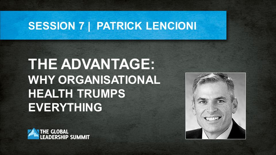 SESSION 7 | PATRICK LENCIONI THE ADVANTAGE: WHY ORGANISATIONAL HEALTH TRUMPS EVERYTHING