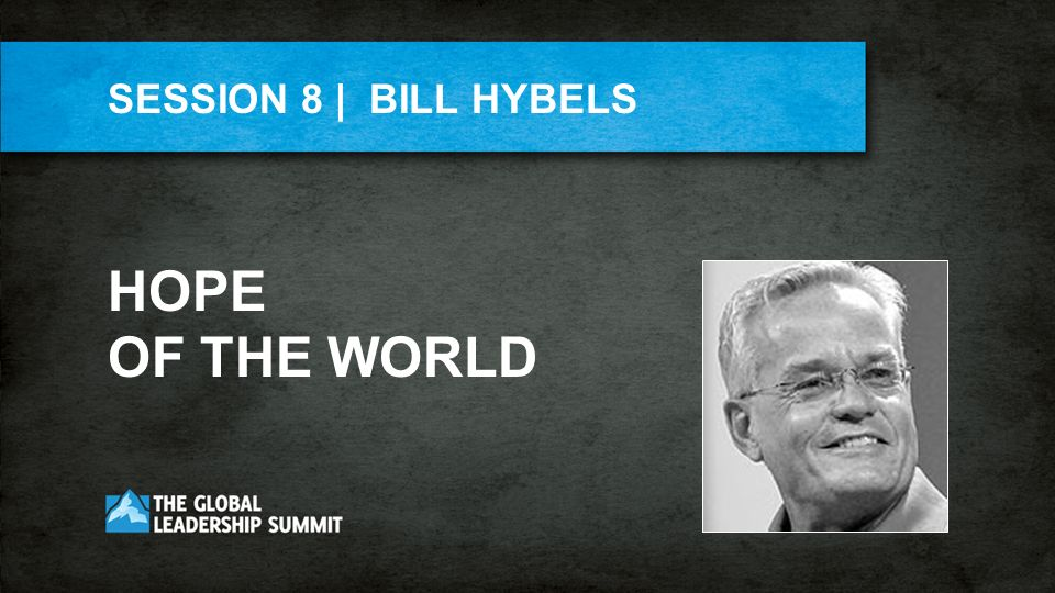 SESSION 8 | BILL HYBELS HOPE OF THE WORLD