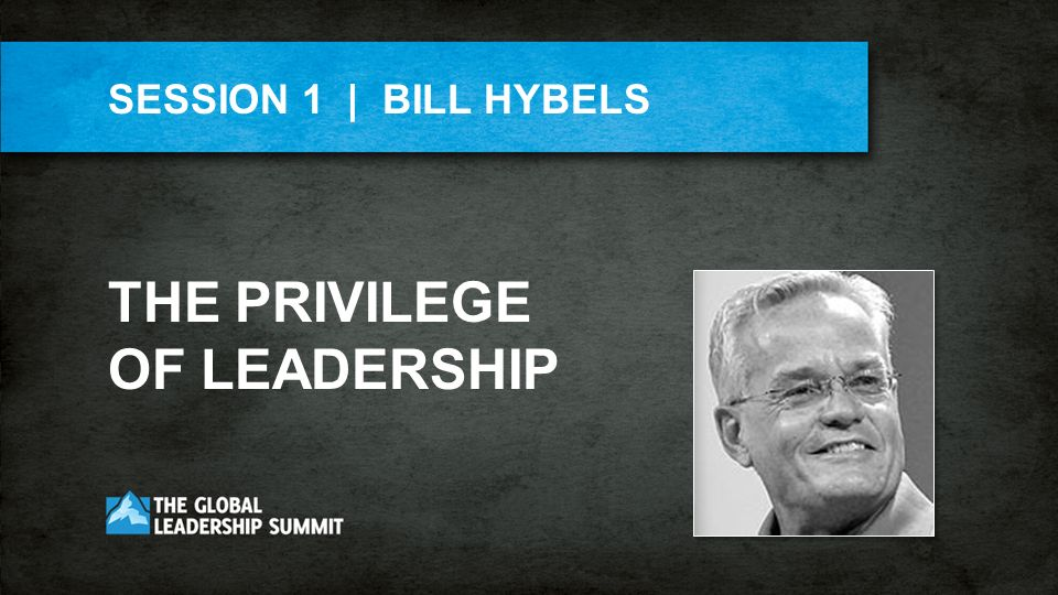 THE PRIVILEGE OF LEADERSHIP SESSION 1 | BILL HYBELS