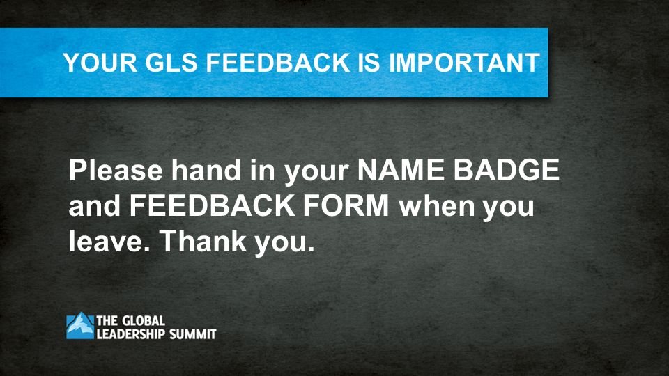 YOUR GLS FEEDBACK IS IMPORTANT Please hand in your NAME BADGE and FEEDBACK FORM when you leave.