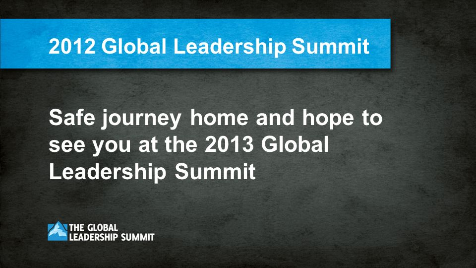2012 Global Leadership Summit Safe journey home and hope to see you at the 2013 Global Leadership Summit