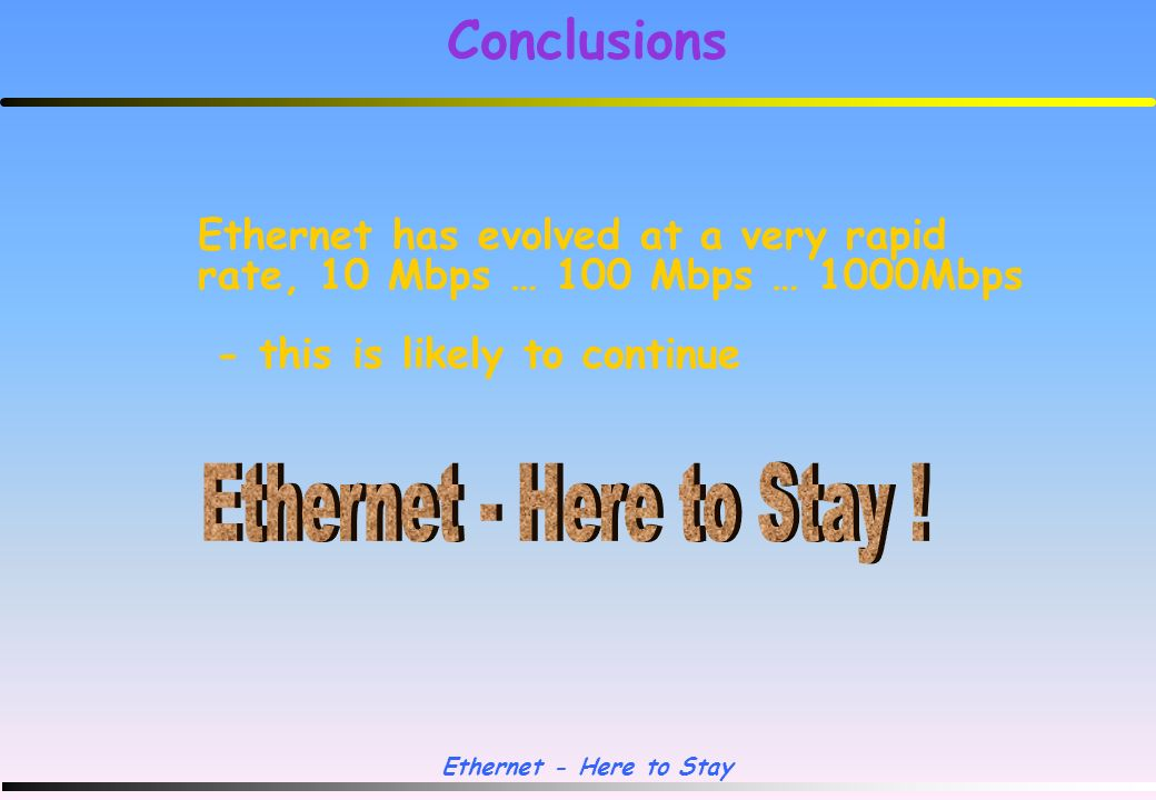 Ethernet - Here to Stay GigE Vs ATM Routing/Layer3 Switching Gigabit-Ethernet Routing via high 100/1000 Mbps links VLAN trunks with IEEE 802.1Q coming Layer 3 hardware routing switches with n Mbps throughout/ n usec latency ATM Routing via high 100 Mbps links (1000Mbps to follow) VLAN trunks with ATM VNR proven Layer 3 switching via ATM Forum MPOA (Nortel/Bay) rolling out during Q199