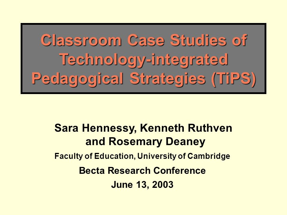 Classroom Case Studies of Technology-integrated Pedagogical Strategies (TiPS) Sara Hennessy, Kenneth Ruthven and Rosemary Deaney Faculty of Education, University of Cambridge Becta Research Conference June 13, 2003