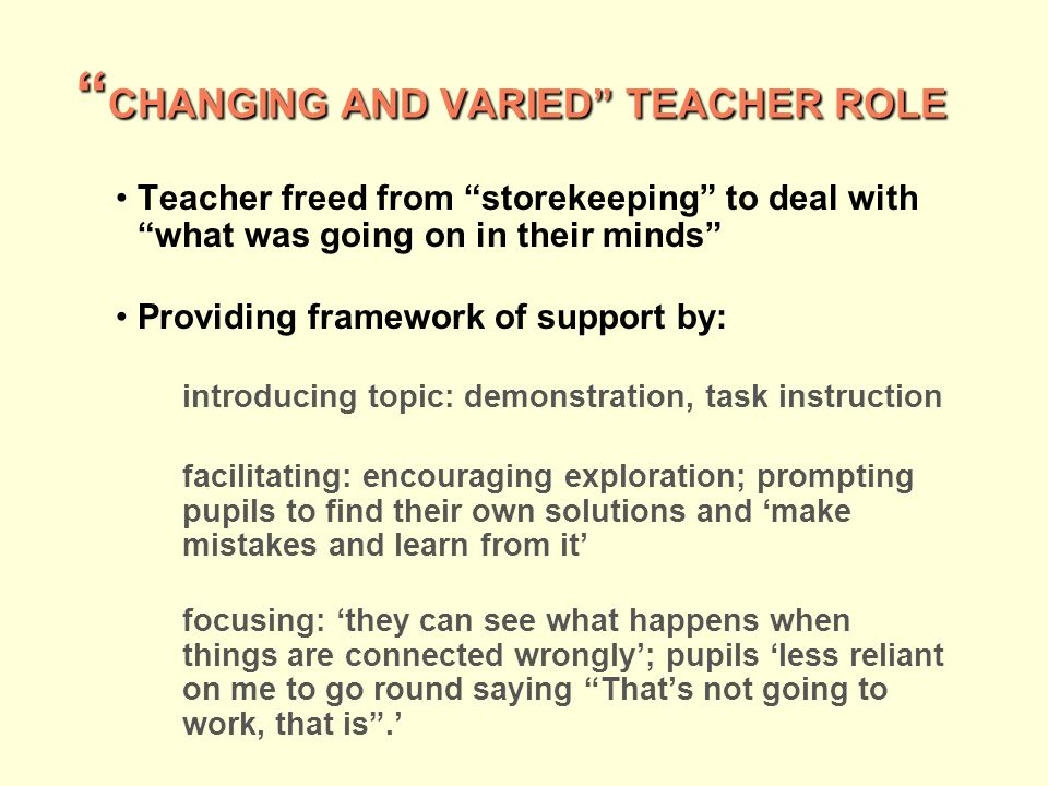 CHANGING AND VARIED TEACHER ROLE CHANGING AND VARIED TEACHER ROLE Teacher freed from storekeeping to deal with what was going on in their minds Providing framework of support by: introducing topic: demonstration, task instruction facilitating: encouraging exploration; prompting pupils to find their own solutions and make mistakes and learn from it focusing: they can see what happens when things are connected wrongly; pupils less reliant on me to go round saying Thats not going to work, that is.