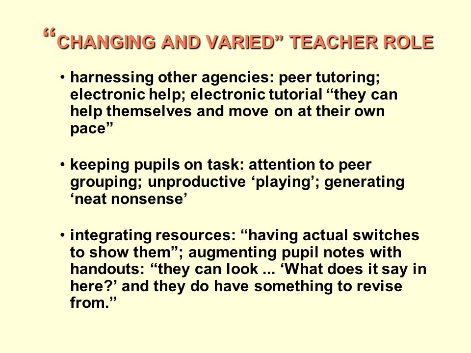 CHANGING AND VARIED TEACHER ROLE CHANGING AND VARIED TEACHER ROLE harnessing other agencies: peer tutoring; electronic help; electronic tutorial they can help themselves and move on at their own pace keeping pupils on task: attention to peer grouping; unproductive playing; generating neat nonsense integrating resources: having actual switches to show them; augmenting pupil notes with handouts: they can look...