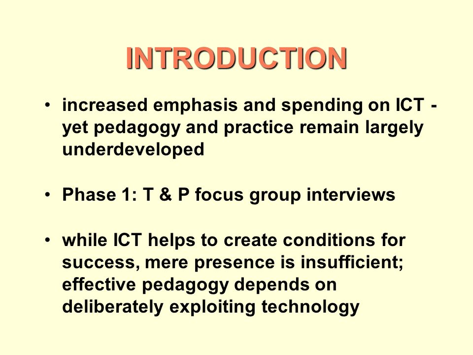 INTRODUCTION increased emphasis and spending on ICT - yet pedagogy and practice remain largely underdeveloped Phase 1: T & P focus group interviews while ICT helps to create conditions for success, mere presence is insufficient; effective pedagogy depends on deliberately exploiting technology