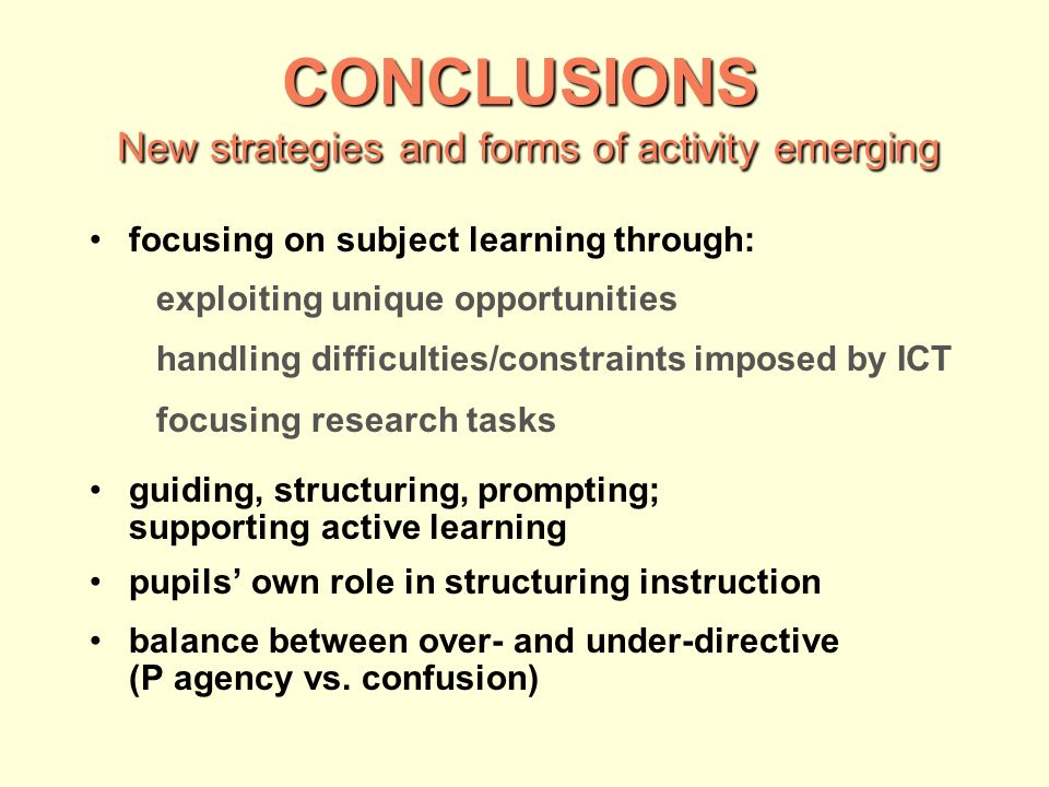 CONCLUSIONS New strategies and forms of activity emerging focusing on subject learning through: exploiting unique opportunities handling difficulties/constraints imposed by ICT focusing research tasks guiding, structuring, prompting; supporting active learning pupils own role in structuring instruction balance between over- and under-directive (P agency vs.