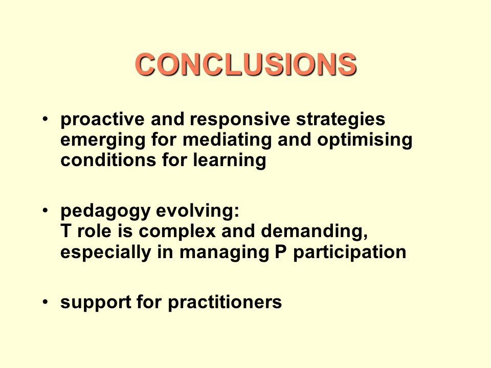 CONCLUSIONS proactive and responsive strategies emerging for mediating and optimising conditions for learning pedagogy evolving: T role is complex and demanding, especially in managing P participation support for practitioners