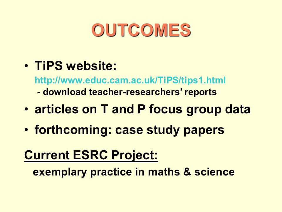 TiPS website: http://www.educ.cam.ac.uk/TiPS/tips1.html - download teacher-researchers reports articles on T and P focus group data forthcoming: case study papers Current ESRC Project: exemplary practice in maths & science OUTCOMES