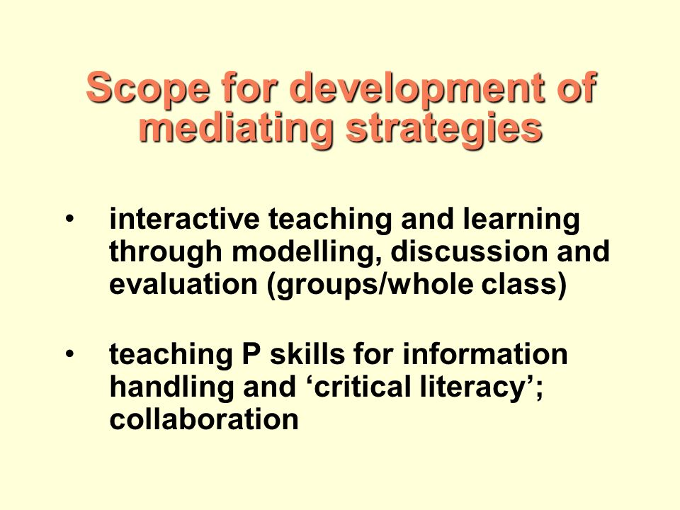 interactive teaching and learning through modelling, discussion and evaluation (groups/whole class) teaching P skills for information handling and critical literacy; collaboration Scope for development of mediating strategies