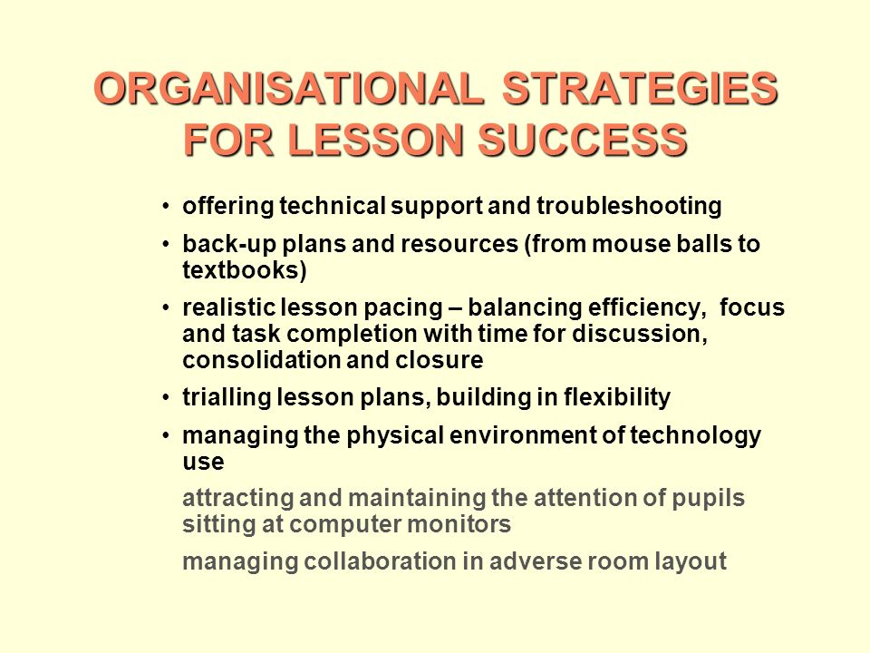 ORGANISATIONAL STRATEGIES FOR LESSON SUCCESS offering technical support and troubleshooting back-up plans and resources (from mouse balls to textbooks) realistic lesson pacing – balancing efficiency, focus and task completion with time for discussion, consolidation and closure trialling lesson plans, building in flexibility managing the physical environment of technology use attracting and maintaining the attention of pupils sitting at computer monitors managing collaboration in adverse room layout