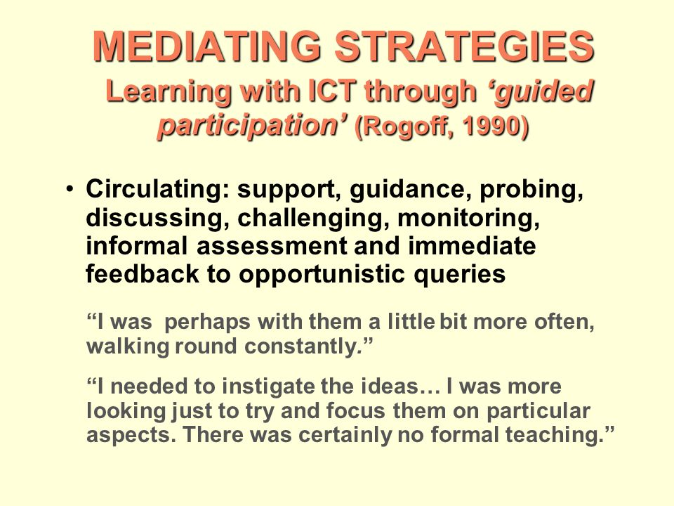 MEDIATING STRATEGIES Learning with ICT through guided participation (Rogoff, 1990) Circulating: support, guidance, probing, discussing, challenging, monitoring, informal assessment and immediate feedback to opportunistic queries I wasperhaps with them a little bit more often, walking round constantly.