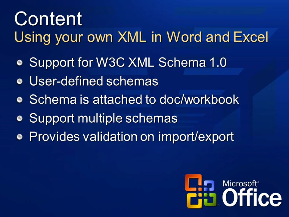 Content Using your own XML in Word and Excel Support for W3C XML Schema 1.0 User-defined schemas Schema is attached to doc/workbook Support multiple schemas Provides validation on import/export