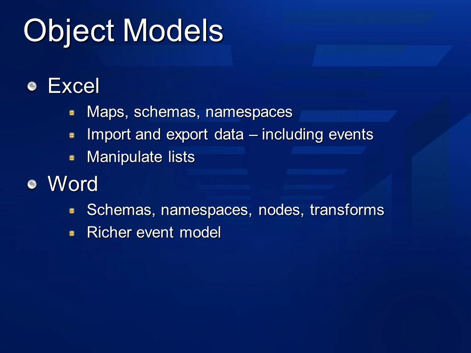 Object Models Excel Maps, schemas, namespaces Import and export data – including events Manipulate lists Word Schemas, namespaces, nodes, transforms Richer event model