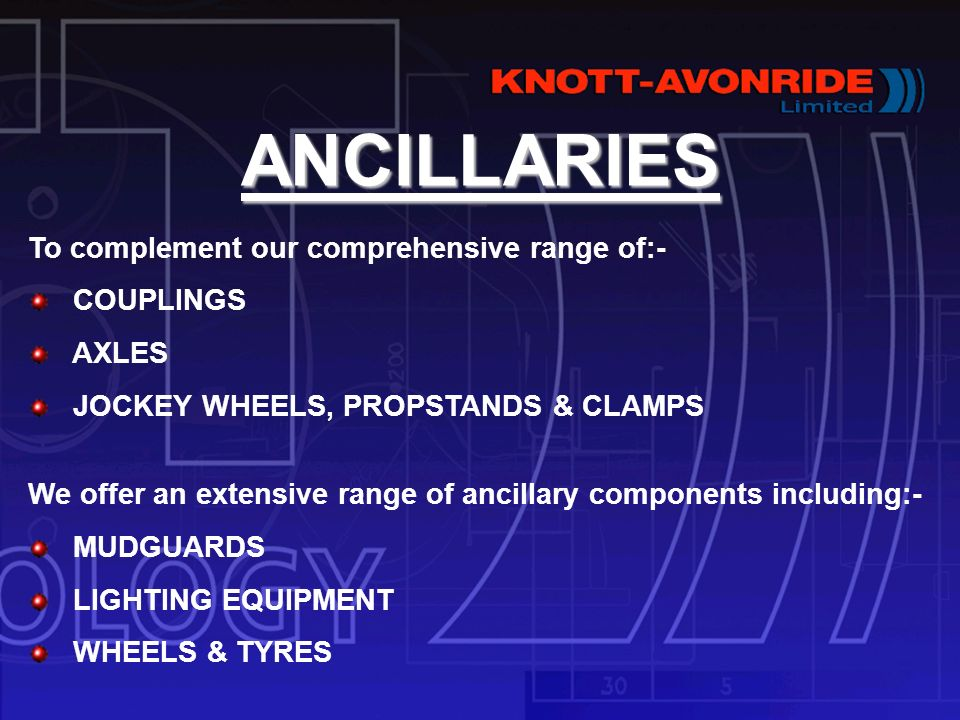 ANCILLARIES To complement our comprehensive range of:- COUPLINGS AXLES JOCKEY WHEELS, PROPSTANDS & CLAMPS We offer an extensive range of ancillary components including:- MUDGUARDS LIGHTING EQUIPMENT WHEELS & TYRES