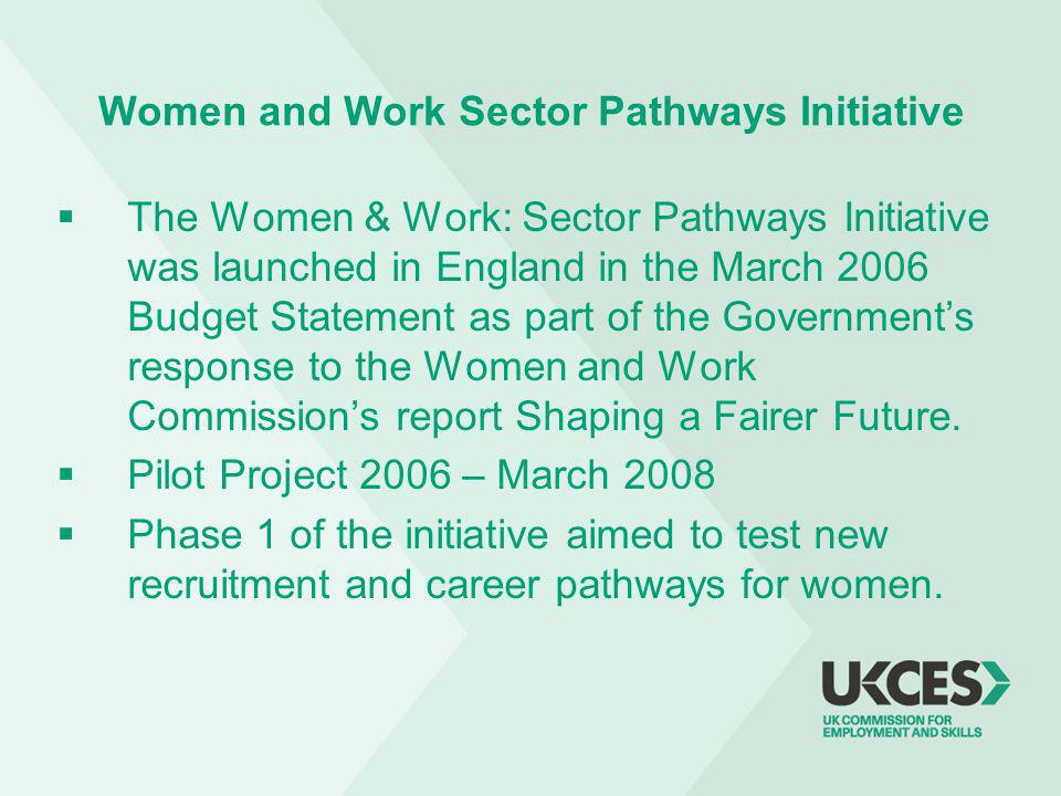 Women and Work Sector Pathways Initiative The Women & Work: Sector Pathways Initiative was launched in England in the March 2006 Budget Statement as part of the Governments response to the Women and Work Commissions report Shaping a Fairer Future.