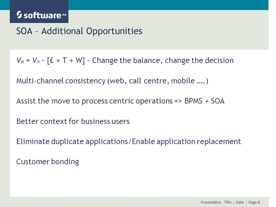 Presentation Title | Date | Page 8 SOA – Additional Opportunities V o = V n – [£ + T + W] – Change the balance, change the decision Multi-channel consistency (web, call centre, mobile ….) Assist the move to process centric operations => BPMS + SOA Better context for business users Eliminate duplicate applications/Enable application replacement Customer bonding