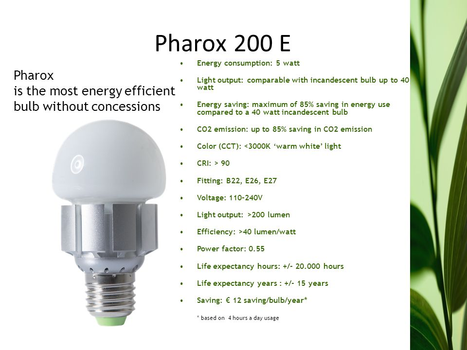 Pharox 200 E Energy consumption: 5 watt Light output: comparable with incandescent bulb up to 40 watt Energy saving: maximum of 85% saving in energy use compared to a 40 watt incandescent bulb CO2 emission: up to 85% saving in CO2 emission Color (CCT): <3000K warm white light CRI: > 90 Fitting: B22, E26, E27 Voltage: V Light output: >200 lumen Efficiency: >40 lumen/watt Power factor: 0.55 Life expectancy hours: +/ hours Life expectancy years : +/- 15 years Saving: 12 saving/bulb/year* * based on 4 hours a day usage Pharox is the most energy efficient bulb without concessions