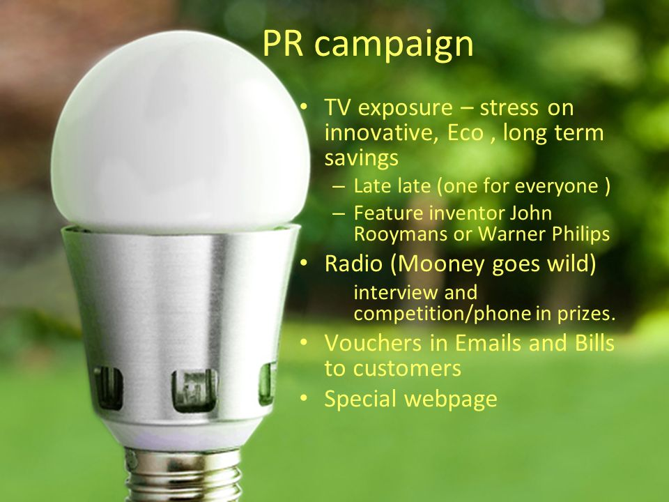 PR campaign TV exposure – stress on innovative, Eco, long term savings – Late late (one for everyone ) – Feature inventor John Rooymans or Warner Philips Radio (Mooney goes wild) interview and competition/phone in prizes.