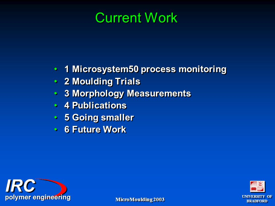UNIVERSITY OF BRADFORD UNIVERSITY OF BRADFORD MicroMoulding 2003 Current Work 1 Microsystem50 process monitoring 2 Moulding Trials 3 Morphology Measurements 4 Publications 5 Going smaller 6 Future Work 1 Microsystem50 process monitoring 2 Moulding Trials 3 Morphology Measurements 4 Publications 5 Going smaller 6 Future Work