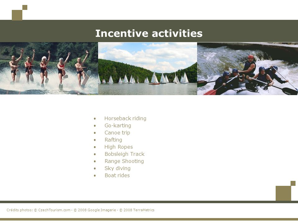 Incentive activities Horseback riding Go-karting Canoe trip Rafting High Ropes Bobsleigh Track Range Shooting Sky diving Boat rides Crédits photos: © CzechTourism.com - © 2008 Google Imagerie - © 2008 TerraMetrics