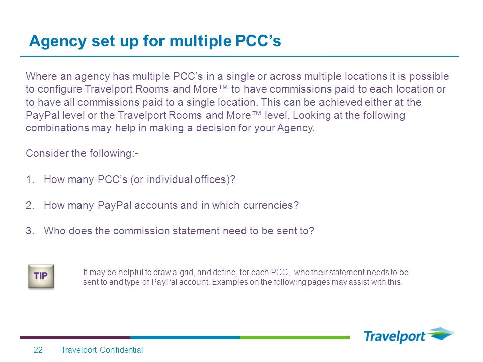 Travelport Confidential22 Where an agency has multiple PCCs in a single or across multiple locations it is possible to configure Travelport Rooms and More to have commissions paid to each location or to have all commissions paid to a single location.