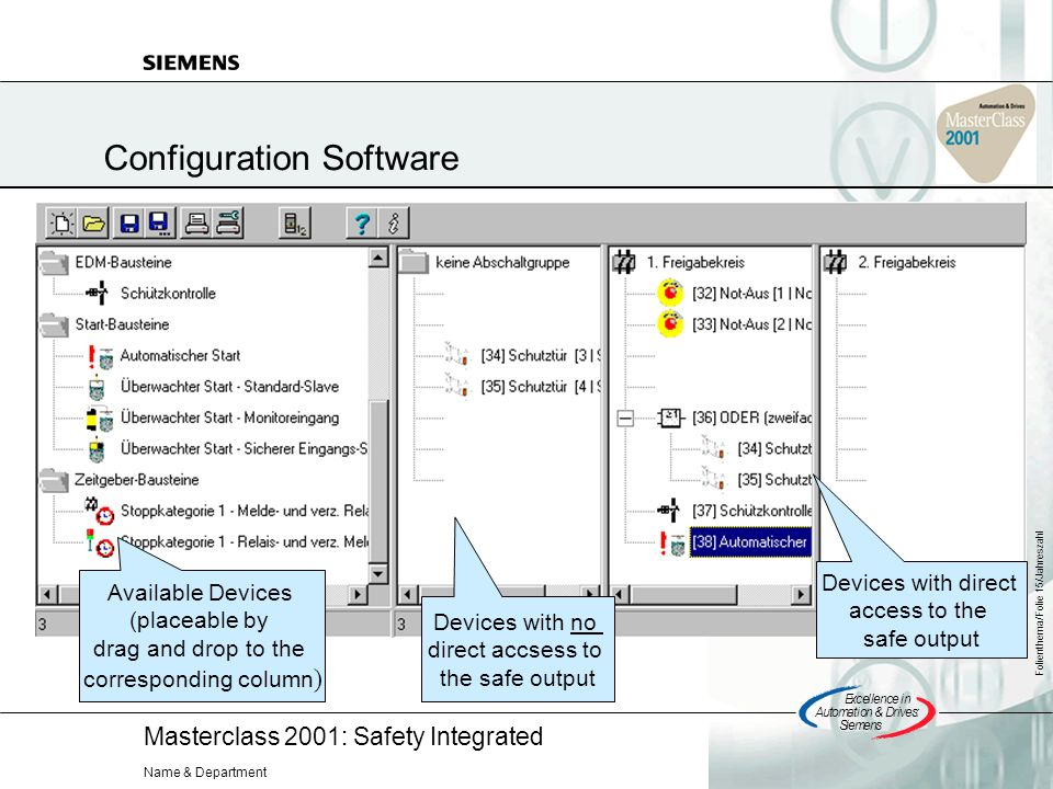 Masterclass 2001: Safety Integrated Excellencein Automation&Drives: Siemens Folienthema/Folie 15/Jahreszahl Name & Department Configuration Software Devices with direct access to the safe output Devices with no direct accsess to the safe output Available Devices (placeable by drag and drop to the corresponding column )